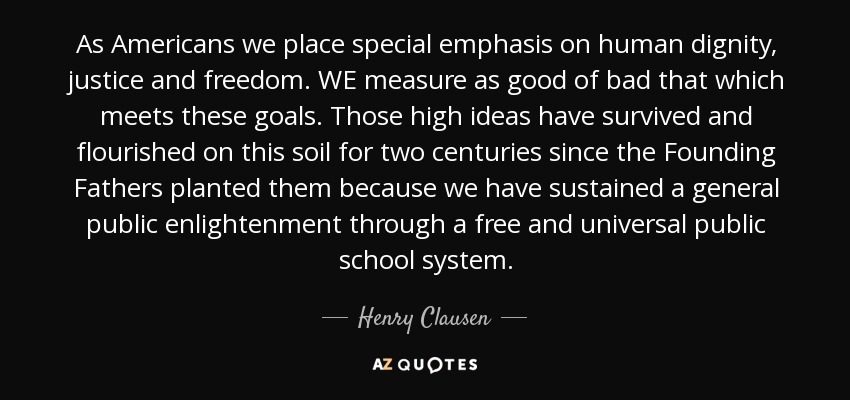 As Americans we place special emphasis on human dignity, justice and freedom. WE measure as good of bad that which meets these goals. Those high ideas have survived and flourished on this soil for two centuries since the Founding Fathers planted them because we have sustained a general public enlightenment through a free and universal public school system. - Henry Clausen