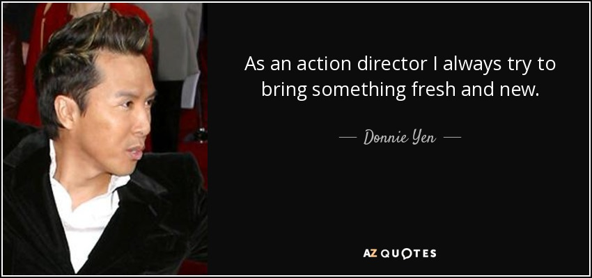 As an action director, I always try to bring something fresh and new. - Donnie Yen
