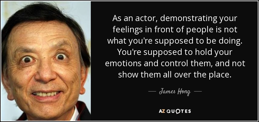 As an actor, demonstrating your feelings in front of people is not what you're supposed to be doing. You're supposed to hold your emotions and control them, and not show them all over the place. - James Hong