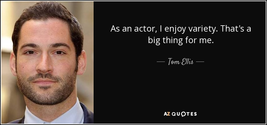 As an actor, I enjoy variety. That's a big thing for me. - Tom Ellis