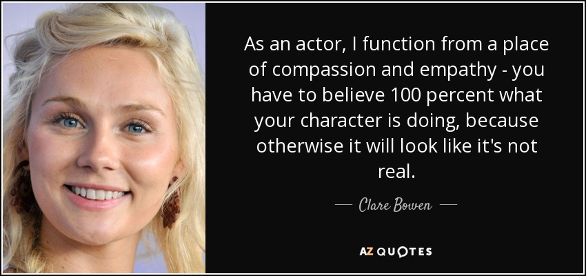 As an actor, I function from a place of compassion and empathy - you have to believe 100 percent what your character is doing, because otherwise it will look like it's not real. - Clare Bowen