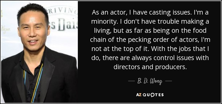As an actor, I have casting issues. I'm a minority. I don't have trouble making a living, but as far as being on the food chain of the pecking order of actors, I'm not at the top of it. With the jobs that I do, there are always control issues with directors and producers. - B. D. Wong