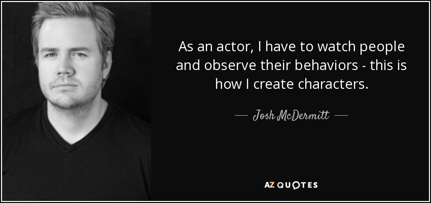 As an actor, I have to watch people and observe their behaviors - this is how I create characters. - Josh McDermitt