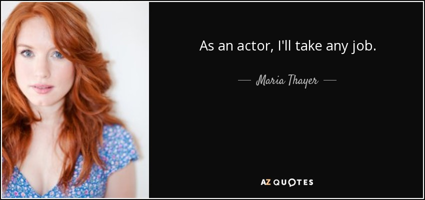 As an actor, I'll take any job. - Maria Thayer