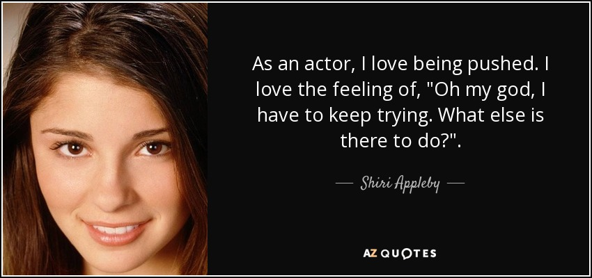As an actor, I love being pushed. I love the feeling of,