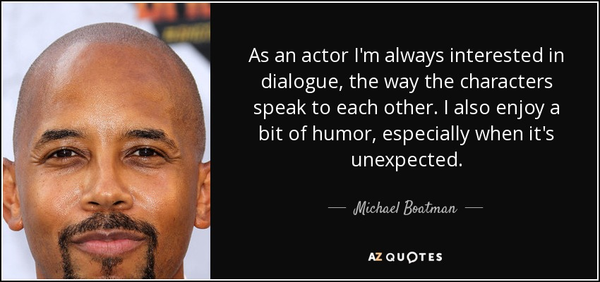 As an actor I'm always interested in dialogue, the way the characters speak to each other. I also enjoy a bit of humor, especially when it's unexpected. - Michael Boatman