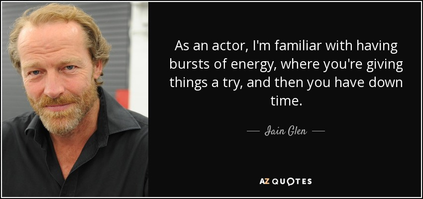 As an actor, I'm familiar with having bursts of energy, where you're giving things a try, and then you have down time. - Iain Glen