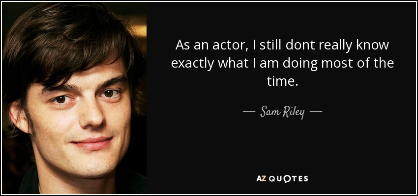 As an actor, I still dont really know exactly what I am doing most of the time. - Sam Riley