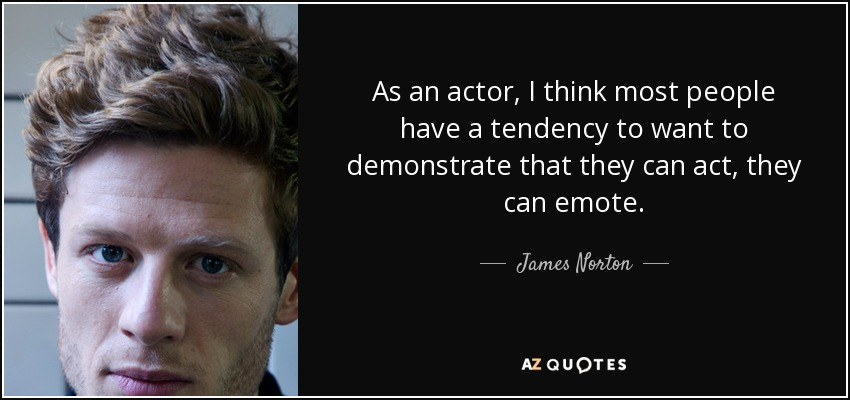 As an actor, I think most people have a tendency to want to demonstrate that they can act, they can emote. - James Norton