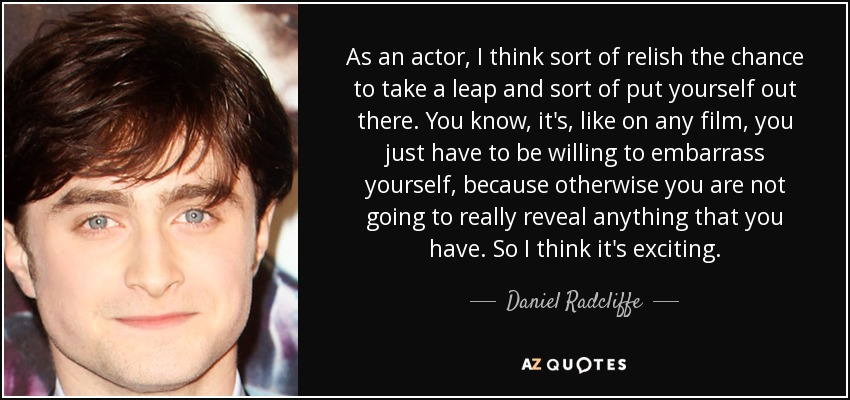 As an actor, I think sort of relish the chance to take a leap and sort of put yourself out there. You know, it's, like on any film, you just have to be willing to embarrass yourself, because otherwise you are not going to really reveal anything that you have. So I think it's exciting. - Daniel Radcliffe