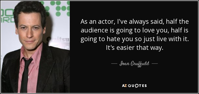 As an actor, I've always said, half the audience is going to love you, half is going to hate you so just live with it. It's easier that way. - Ioan Gruffudd