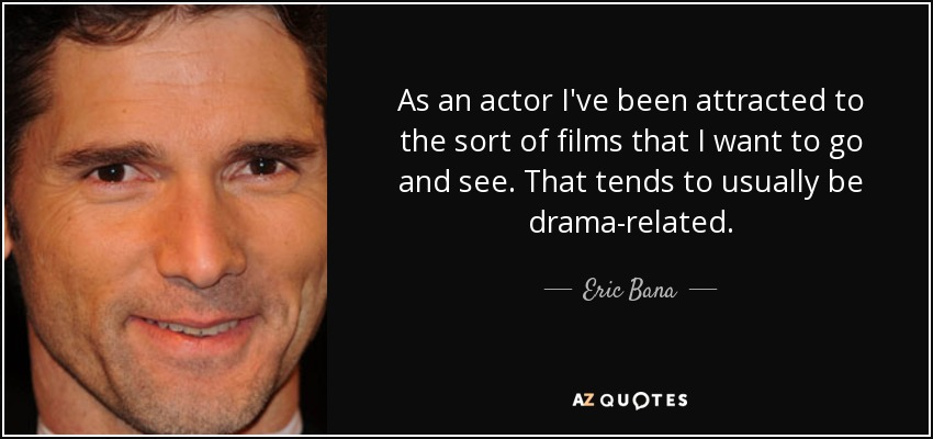 As an actor I've been attracted to the sort of films that I want to go and see. That tends to usually be drama-related. - Eric Bana