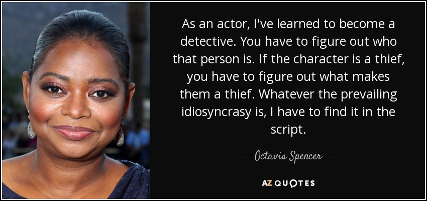 As an actor, I've learned to become a detective. You have to figure out who that person is. If the character is a thief, you have to figure out what makes them a thief. Whatever the prevailing idiosyncrasy is, I have to find it in the script. - Octavia Spencer