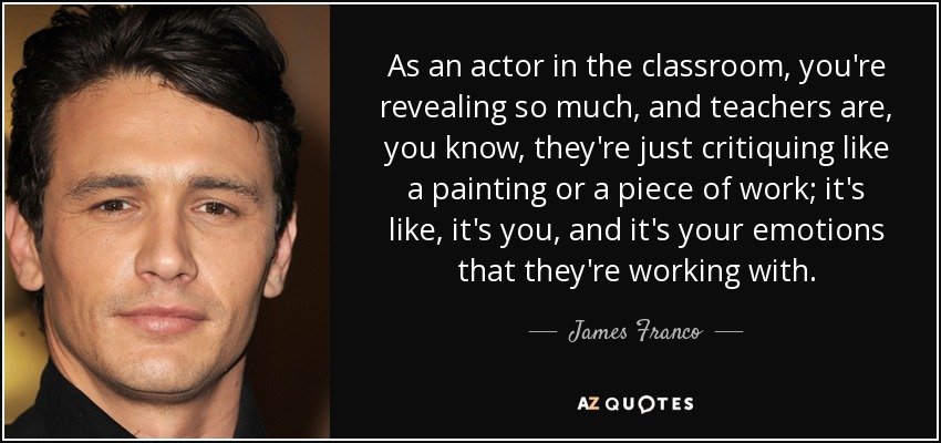 As an actor in the classroom, you're revealing so much, and teachers are, you know, they're just critiquing like a painting or a piece of work; it's like, it's you, and it's your emotions that they're working with. - James Franco