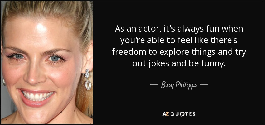As an actor, it's always fun when you're able to feel like there's freedom to explore things and try out jokes and be funny. - Busy Philipps