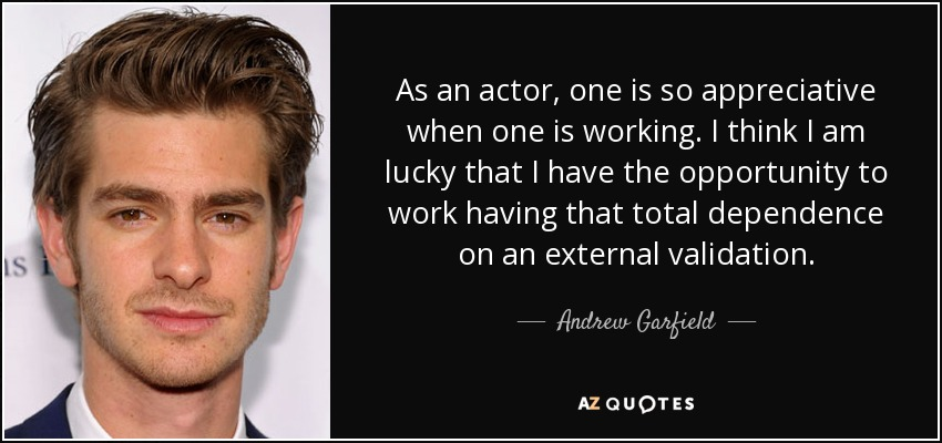 As an actor, one is so appreciative when one is working. I think I am lucky that I have the opportunity to work having that total dependence on an external validation. - Andrew Garfield