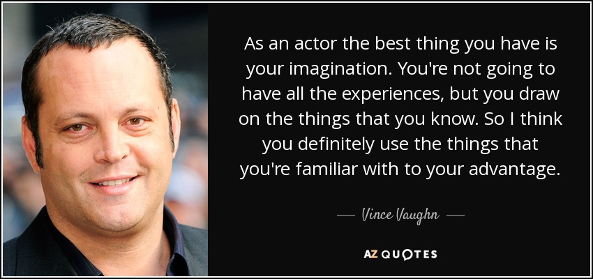 As an actor the best thing you have is your imagination. You're not going to have all the experiences, but you draw on the things that you know. So I think you definitely use the things that you're familiar with to your advantage. - Vince Vaughn