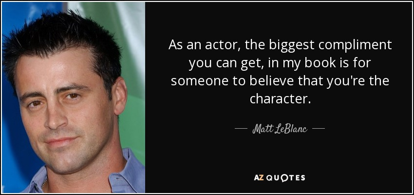 As an actor, the biggest compliment you can get, in my book is for someone to believe that you're the character. - Matt LeBlanc