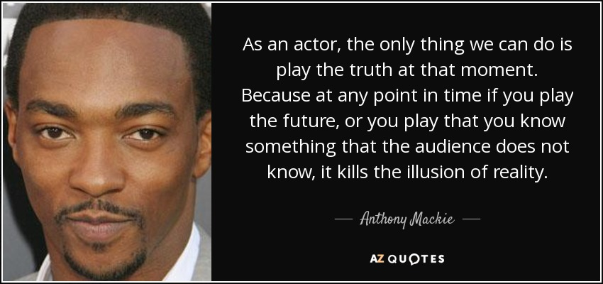 As an actor, the only thing we can do is play the truth at that moment. Because at any point in time if you play the future, or you play that you know something that the audience does not know, it kills the illusion of reality. - Anthony Mackie