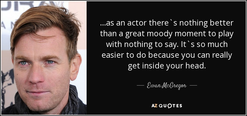 ...as an actor there`s nothing better than a great moody moment to play with nothing to say. It`s so much easier to do because you can really get inside your head. - Ewan McGregor