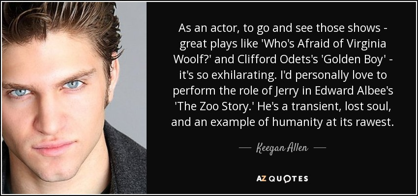As an actor, to go and see those shows - great plays like 'Who's Afraid of Virginia Woolf?' and Clifford Odets's 'Golden Boy' - it's so exhilarating. I'd personally love to perform the role of Jerry in Edward Albee's 'The Zoo Story.' He's a transient, lost soul, and an example of humanity at its rawest. - Keegan Allen