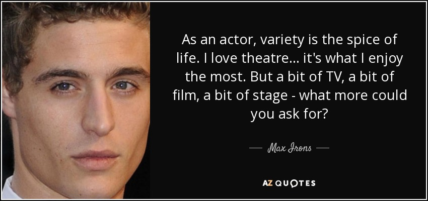 As an actor, variety is the spice of life. I love theatre… it's what I enjoy the most. But a bit of TV, a bit of film, a bit of stage - what more could you ask for? - Max Irons