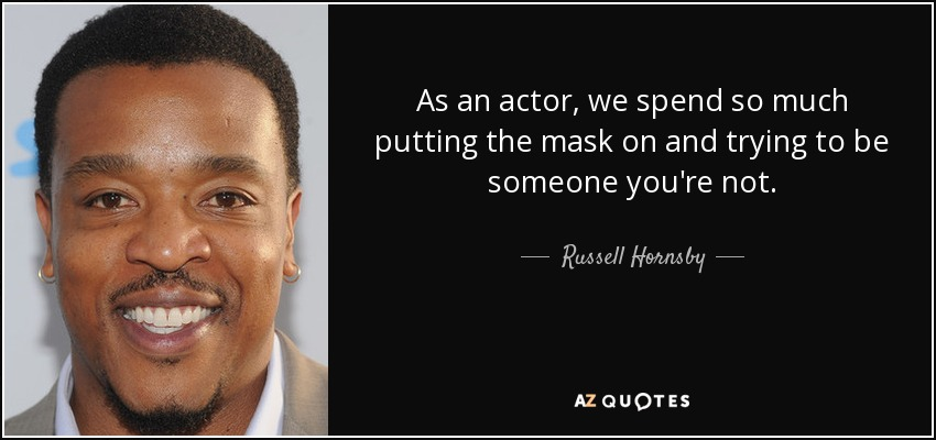 As an actor, we spend so much putting the mask on and trying to be someone you're not. - Russell Hornsby