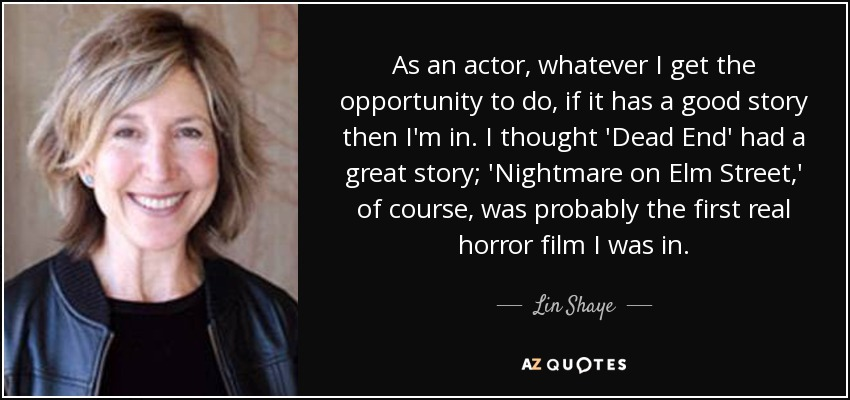 As an actor, whatever I get the opportunity to do, if it has a good story then I'm in. I thought 'Dead End' had a great story; 'Nightmare on Elm Street,' of course, was probably the first real horror film I was in. - Lin Shaye