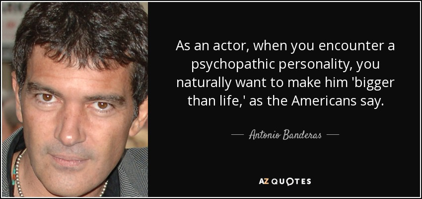 As an actor, when you encounter a psychopathic personality, you naturally want to make him 'bigger than life,' as the Americans say. - Antonio Banderas