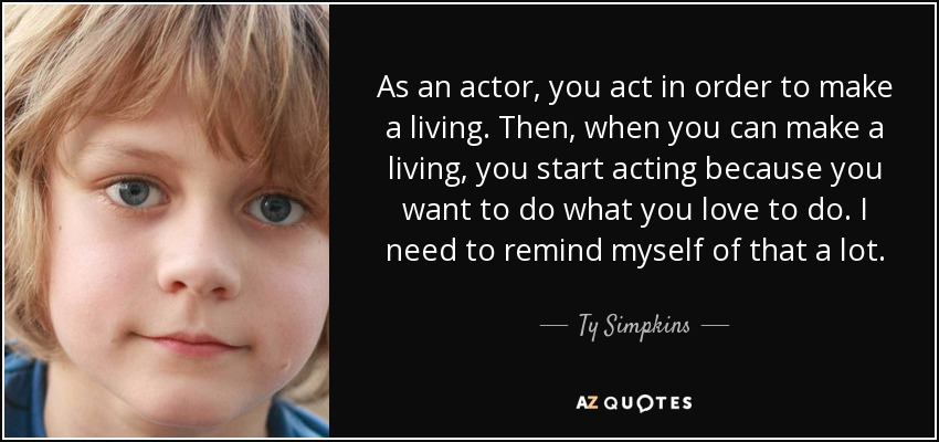 As an actor, you act in order to make a living. Then, when you can make a living, you start acting because you want to do what you love to do. I need to remind myself of that a lot. - Ty Simpkins