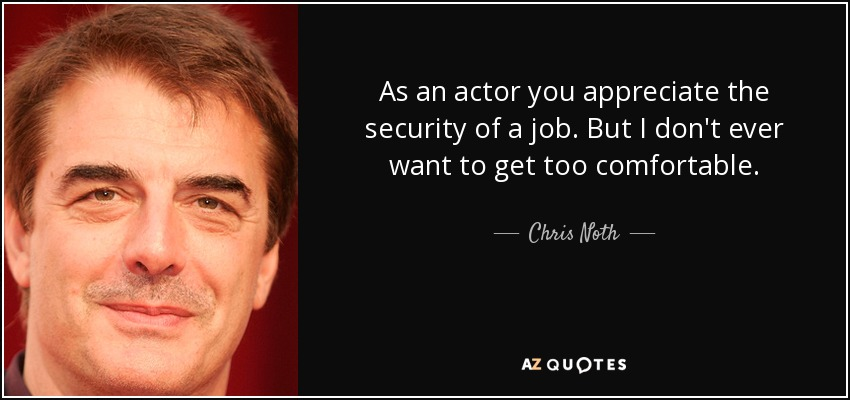 As an actor you appreciate the security of a job. But I don't ever want to get too comfortable. - Chris Noth