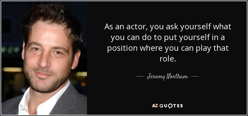 As an actor, you ask yourself what you can do to put yourself in a position where you can play that role. - Jeremy Northam