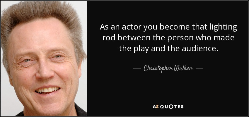 As an actor you become that lighting rod between the person who made the play and the audience. - Christopher Walken