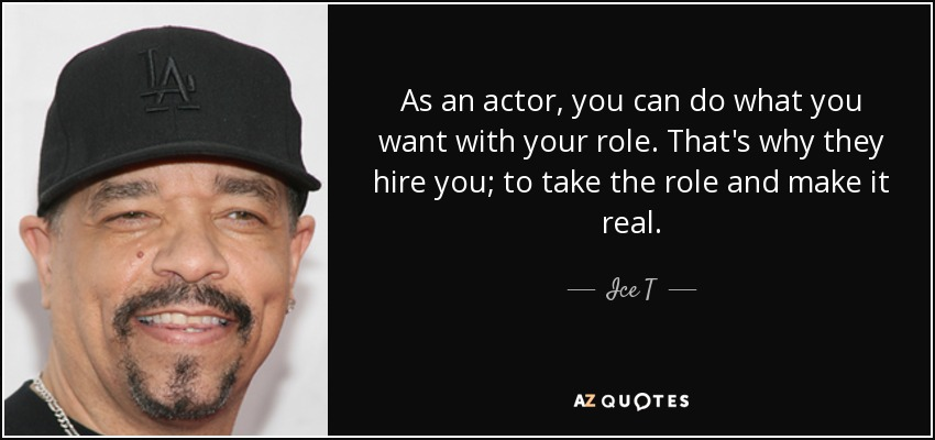 As an actor, you can do what you want with your role. That's why they hire you; to take the role and make it real. - Ice T