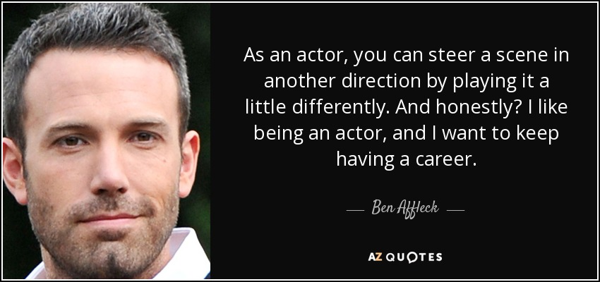 As an actor, you can steer a scene in another direction by playing it a little differently. And honestly? I like being an actor, and I want to keep having a career. - Ben Affleck