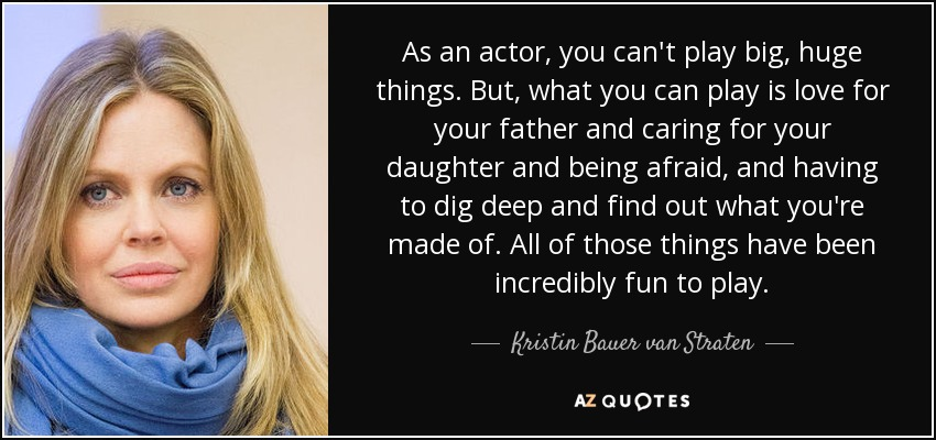 As an actor, you can't play big, huge things. But, what you can play is love for your father and caring for your daughter and being afraid, and having to dig deep and find out what you're made of. All of those things have been incredibly fun to play. - Kristin Bauer van Straten