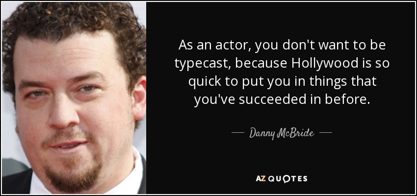 As an actor, you don't want to be typecast, because Hollywood is so quick to put you in things that you've succeeded in before. - Danny McBride