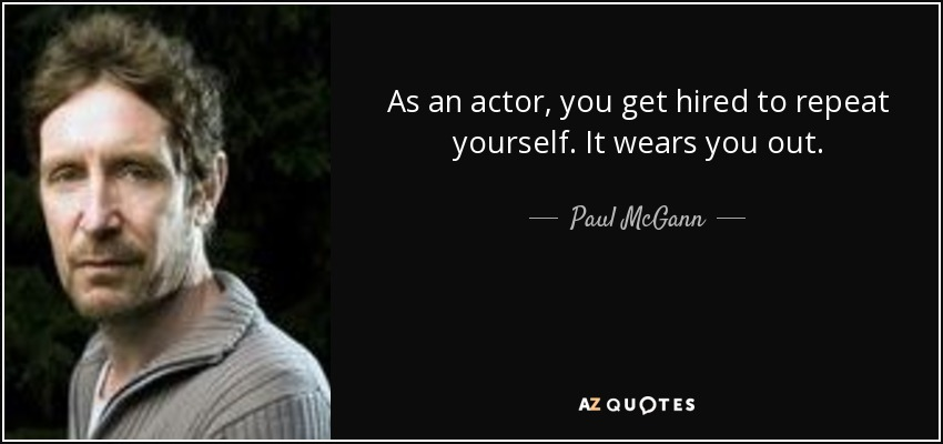 As an actor, you get hired to repeat yourself. It wears you out. - Paul McGann
