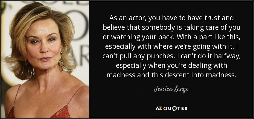 As an actor, you have to have trust and believe that somebody is taking care of you or watching your back. With a part like this, especially with where we're going with it, I can't pull any punches. I can't do it halfway, especially when you're dealing with madness and this descent into madness. - Jessica Lange