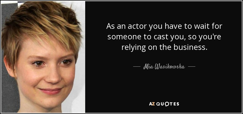 As an actor you have to wait for someone to cast you, so you're relying on the business. - Mia Wasikowska