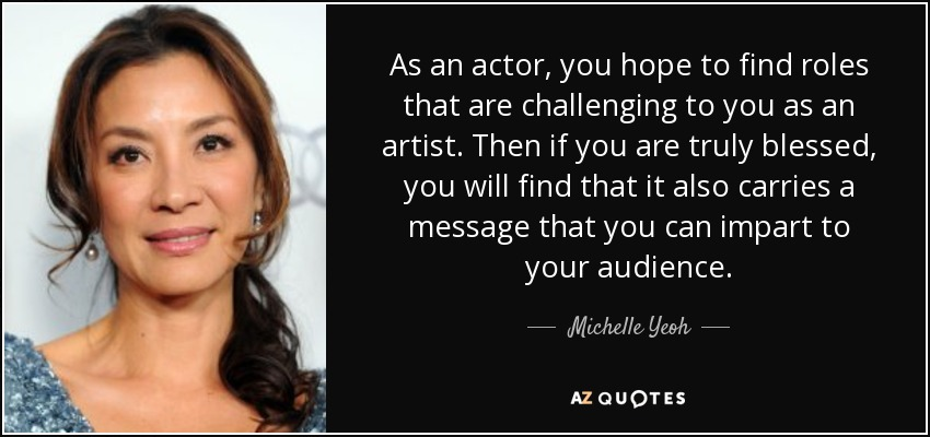 As an actor, you hope to find roles that are challenging to you as an artist. Then if you are truly blessed, you will find that it also carries a message that you can impart to your audience. - Michelle Yeoh