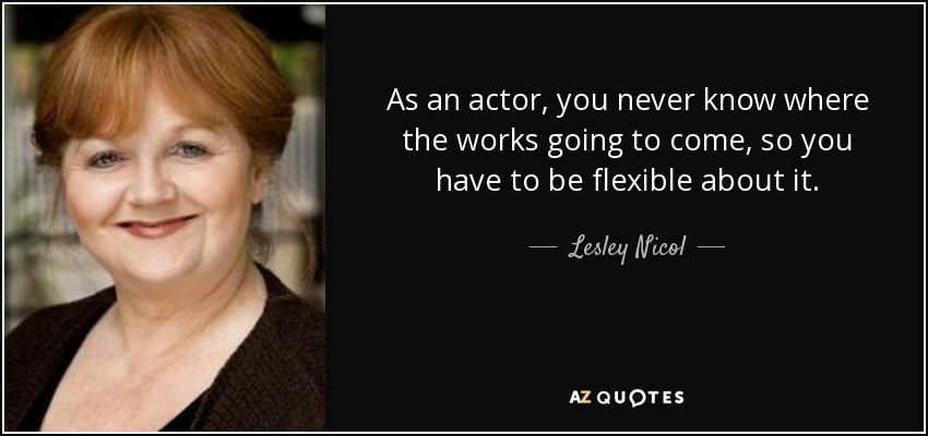 As an actor, you never know where the works going to come, so you have to be flexible about it. - Lesley Nicol