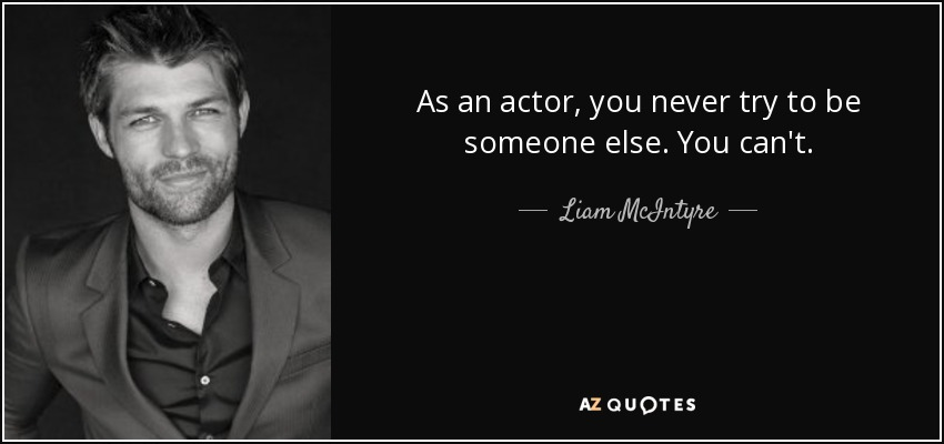 As an actor, you never try to be someone else. You can't. - Liam McIntyre