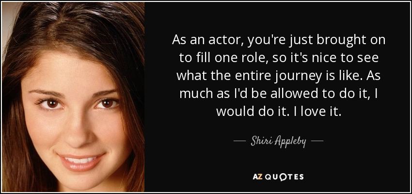 As an actor, you're just brought on to fill one role, so it's nice to see what the entire journey is like. As much as I'd be allowed to do it, I would do it. I love it. - Shiri Appleby