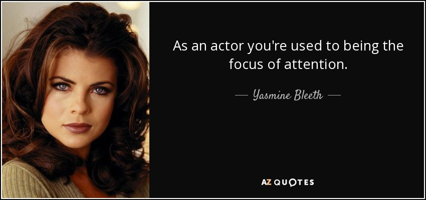 As an actor you're used to being the focus of attention. - Yasmine Bleeth