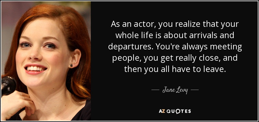 As an actor, you realize that your whole life is about arrivals and departures. You're always meeting people, you get really close, and then you all have to leave. - Jane Levy