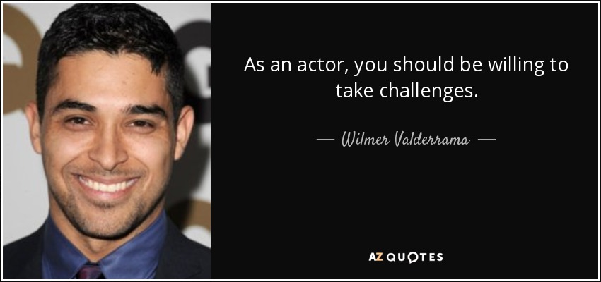 As an actor, you should be willing to take challenges. - Wilmer Valderrama