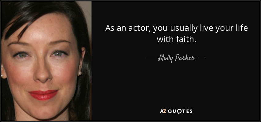 As an actor, you usually live your life with faith. - Molly Parker