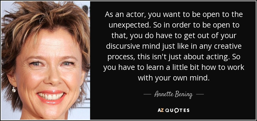 As an actor, you want to be open to the unexpected. So in order to be open to that, you do have to get out of your discursive mind just like in any creative process, this isn't just about acting. So you have to learn a little bit how to work with your own mind. - Annette Bening
