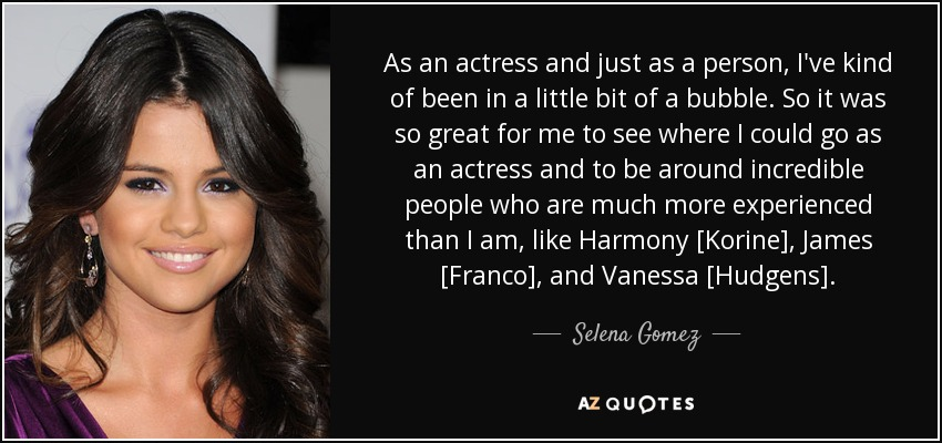 As an actress and just as a person, I've kind of been in a little bit of a bubble. So it was so great for me to see where I could go as an actress and to be around incredible people who are much more experienced than I am, like Harmony [Korine], James [Franco], and Vanessa [Hudgens]. - Selena Gomez